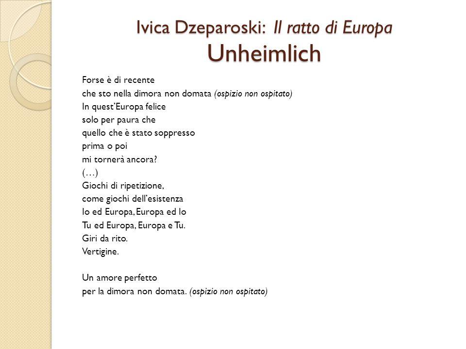 Ivica Dzeparoski: Il ratto di Europa Unheimlich Forse è di recente che sto nella dimora non domata (ospizio non ospitato) In quest'Europa felice solo