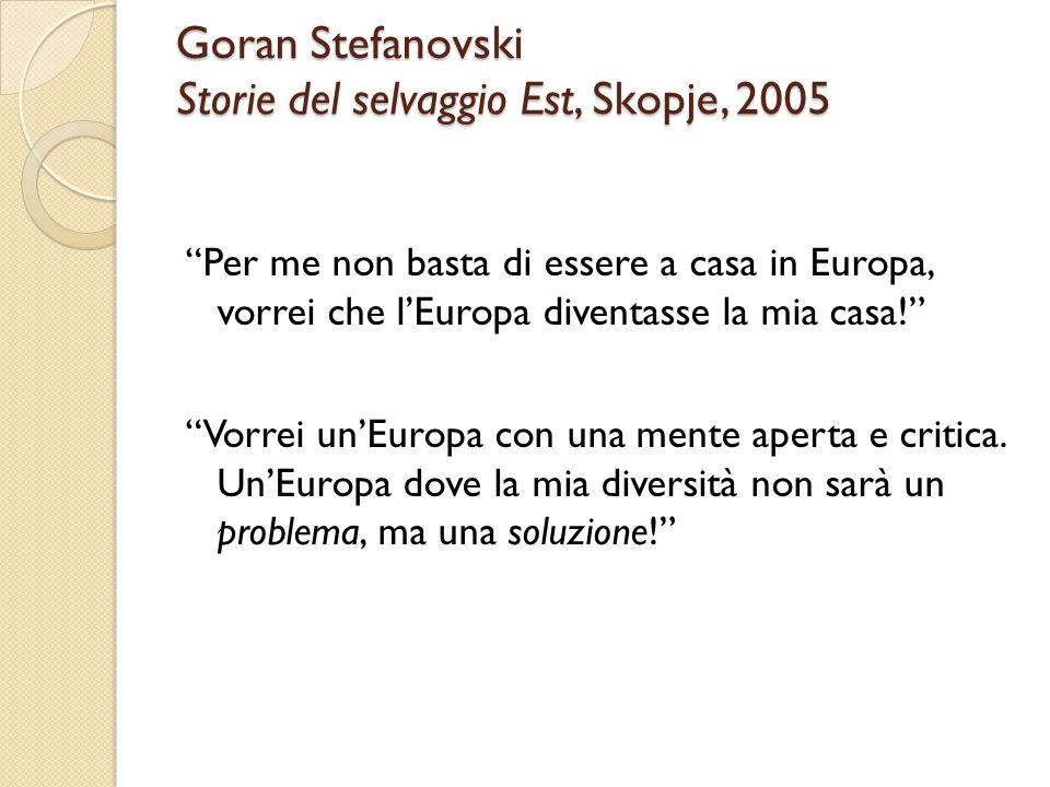 """Goran Stefanovski Storie del selvaggio Est, Skopje, 2005 """"Per me non basta di essere a casa in Europa, vorrei che l'Europa diventasse la mia casa!"""" """"V"""