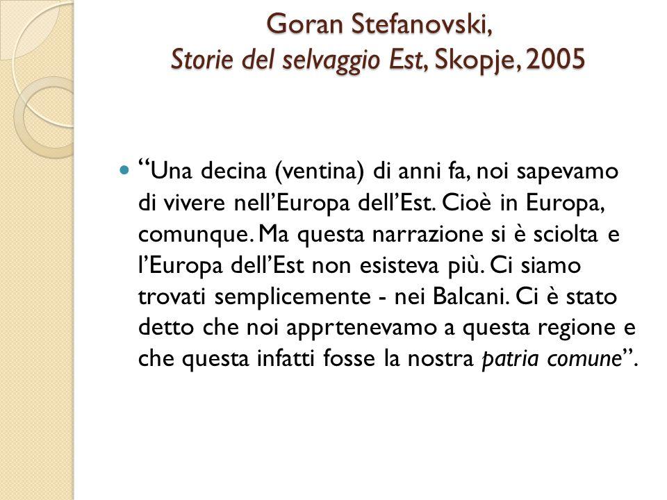 Goran Stefanovski Storie del selvaggio Est, Skopje, 2005 Per me non basta di essere a casa in Europa, vorrei che l'Europa diventasse la mia casa! Vorrei un'Europa con una mente aperta e critica.