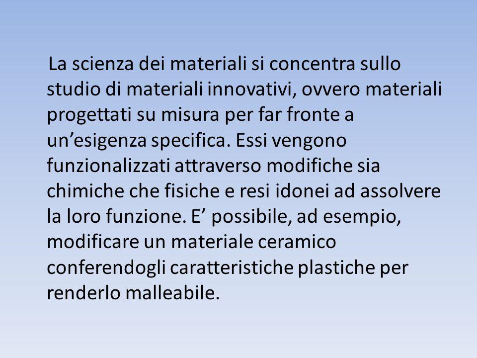 La scienza dei materiali si concentra sullo studio di materiali innovativi, ovvero materiali progettati su misura per far fronte a un'esigenza specifica.