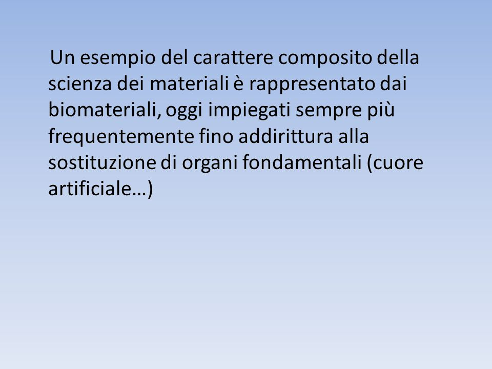 Un esempio del carattere composito della scienza dei materiali è rappresentato dai biomateriali, oggi impiegati sempre più frequentemente fino addirittura alla sostituzione di organi fondamentali (cuore artificiale…)