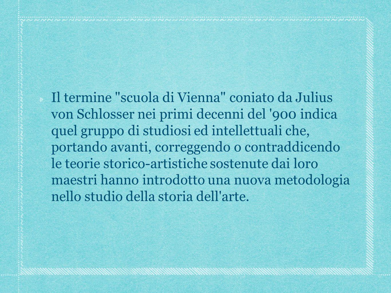 Il termine scuola di Vienna coniato da Julius von Schlosser nei primi decenni del 900 indica quel gruppo di studiosi ed intellettuali che, portando avanti, correggendo o contraddicendo le teorie storico-artistiche sostenute dai loro maestri hanno introdotto una nuova metodologia nello studio della storia dell arte.