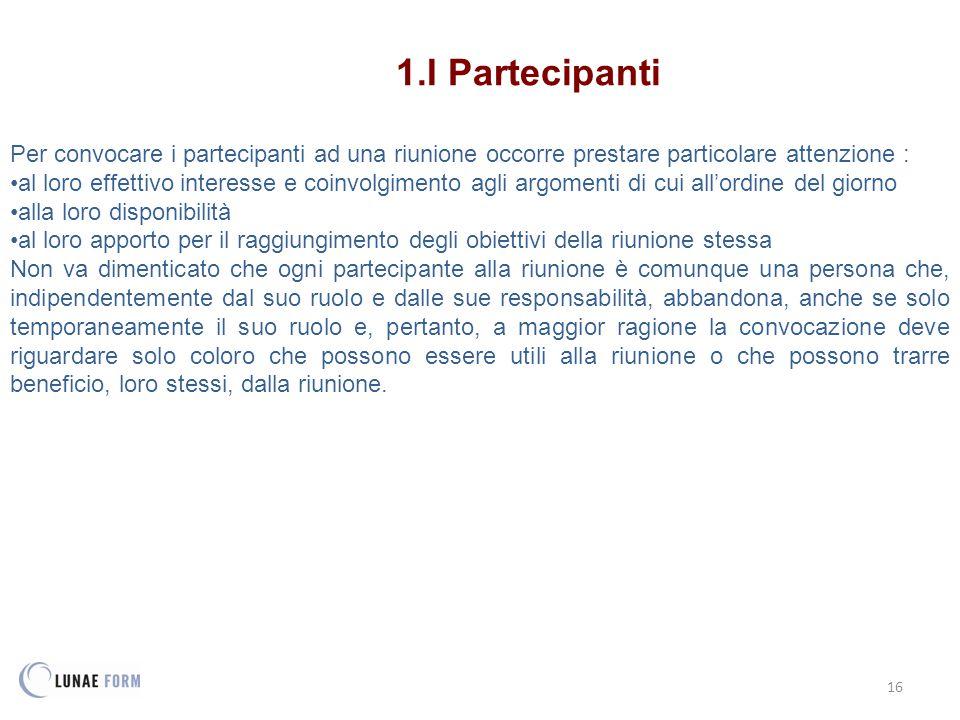 16 1.I Partecipanti Per convocare i partecipanti ad una riunione occorre prestare particolare attenzione : al loro effettivo interesse e coinvolgiment