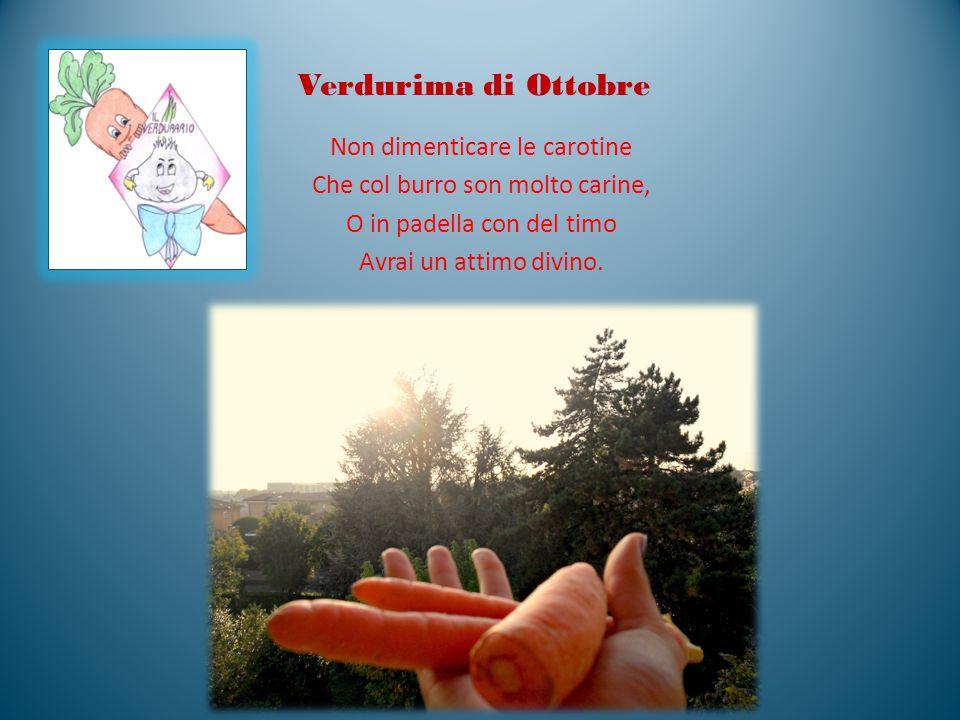 Verdurima di Ottobre Non dimenticare le carotine Che col burro son molto carine, O in padella con del timo Avrai un attimo divino.