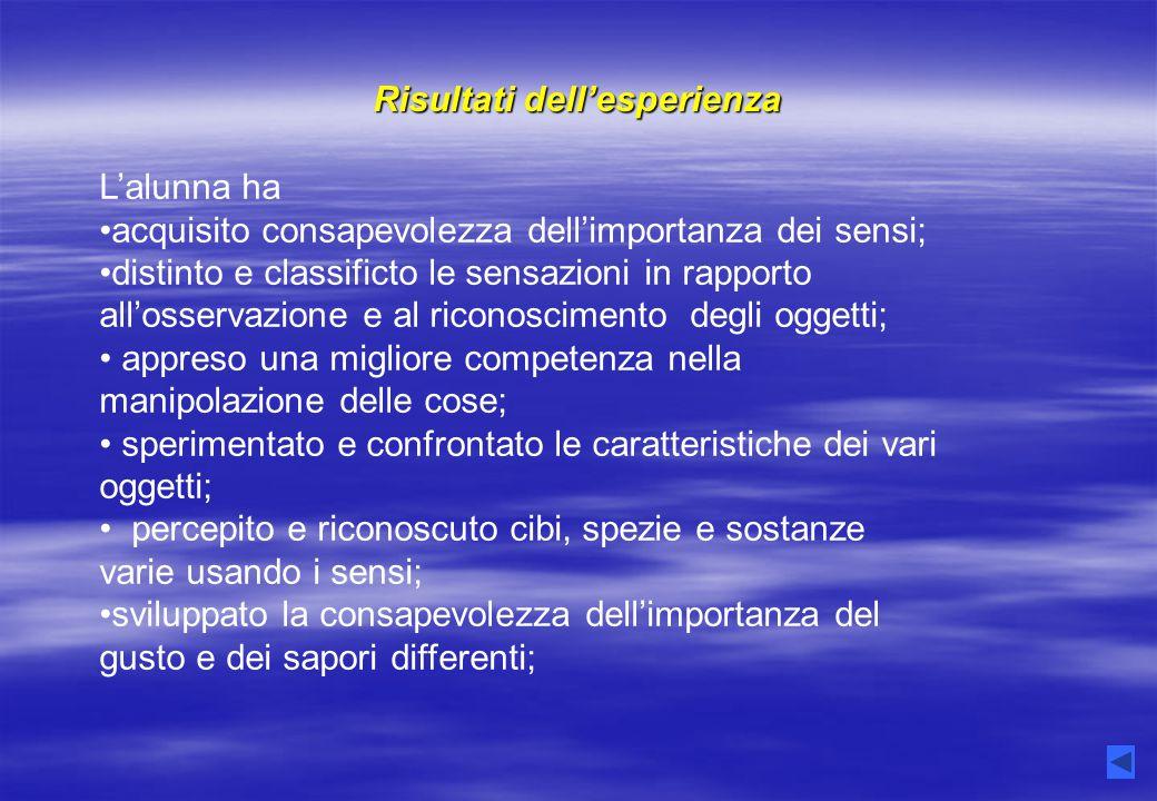 Risultati dell'esperienza L'alunna ha acquisito consapevolezza dell'importanza dei sensi; distinto e classificto le sensazioni in rapporto all'osserva