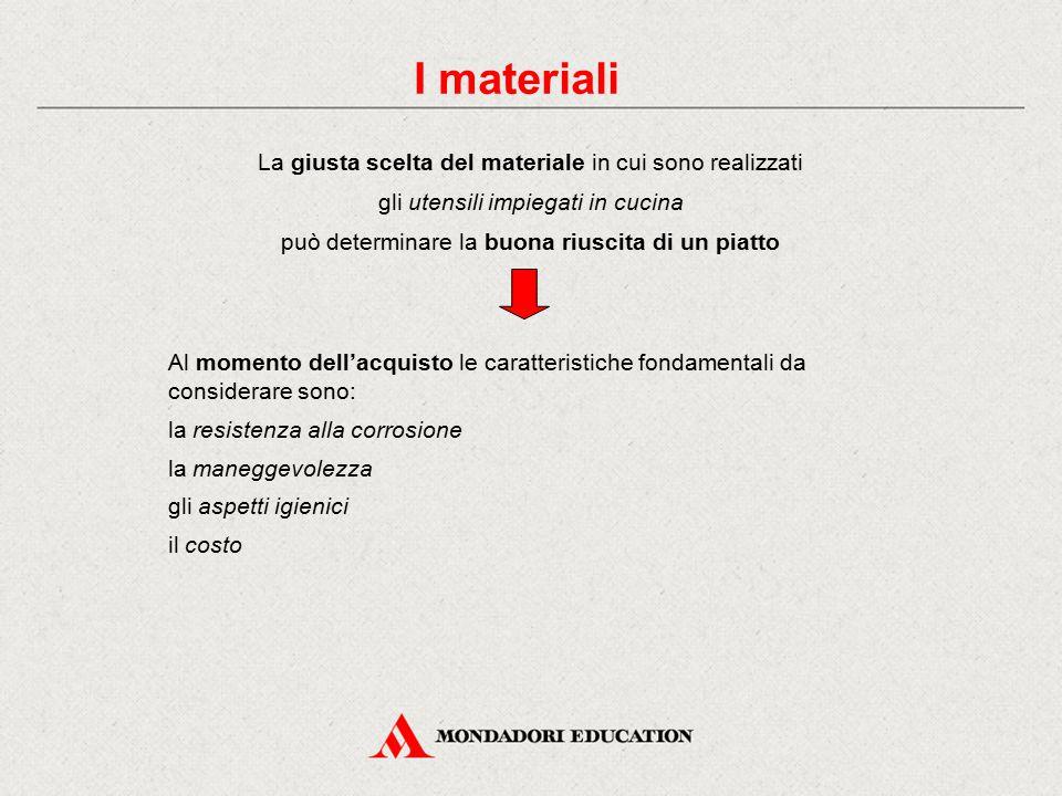 I materiali La giusta scelta del materiale in cui sono realizzati gli utensili impiegati in cucina può determinare la buona riuscita di un piatto Al m
