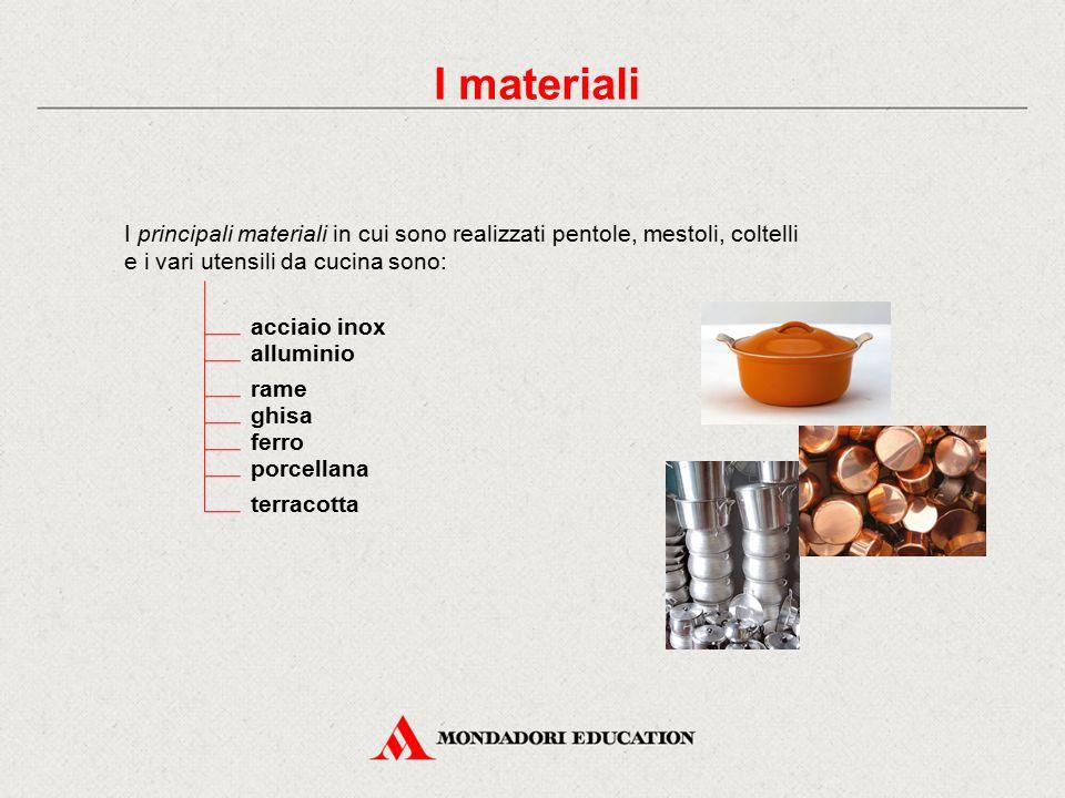 I materiali I principali materiali in cui sono realizzati pentole, mestoli, coltelli e i vari utensili da cucina sono: acciaio inox alluminio rame ghisa ferro porcellana terracotta