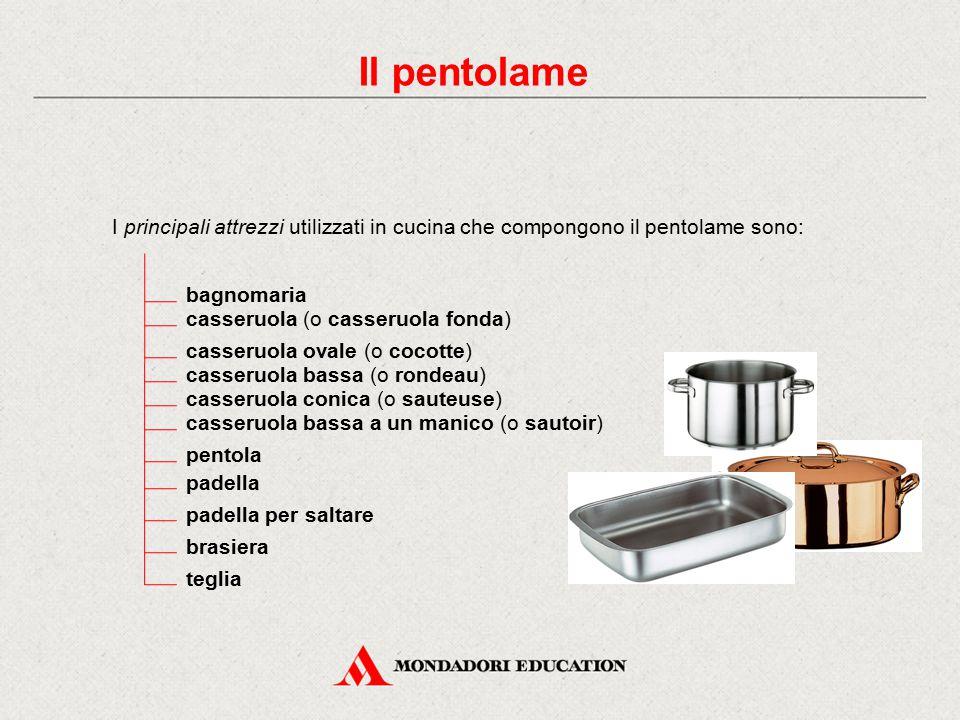 Il pentolame I principali attrezzi utilizzati in cucina che compongono il pentolame sono: bagnomaria casseruola (o casseruola fonda) casseruola ovale
