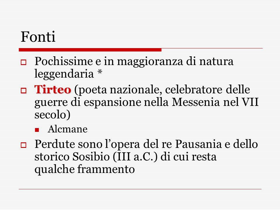 Fonti  Pochissime e in maggioranza di natura leggendaria *  Tirteo  Tirteo (poeta nazionale, celebratore delle guerre di espansione nella Messenia nel VII secolo) Alcmane  Perdute sono l'opera del re Pausania e dello storico Sosibio (III a.C.) di cui resta qualche frammento