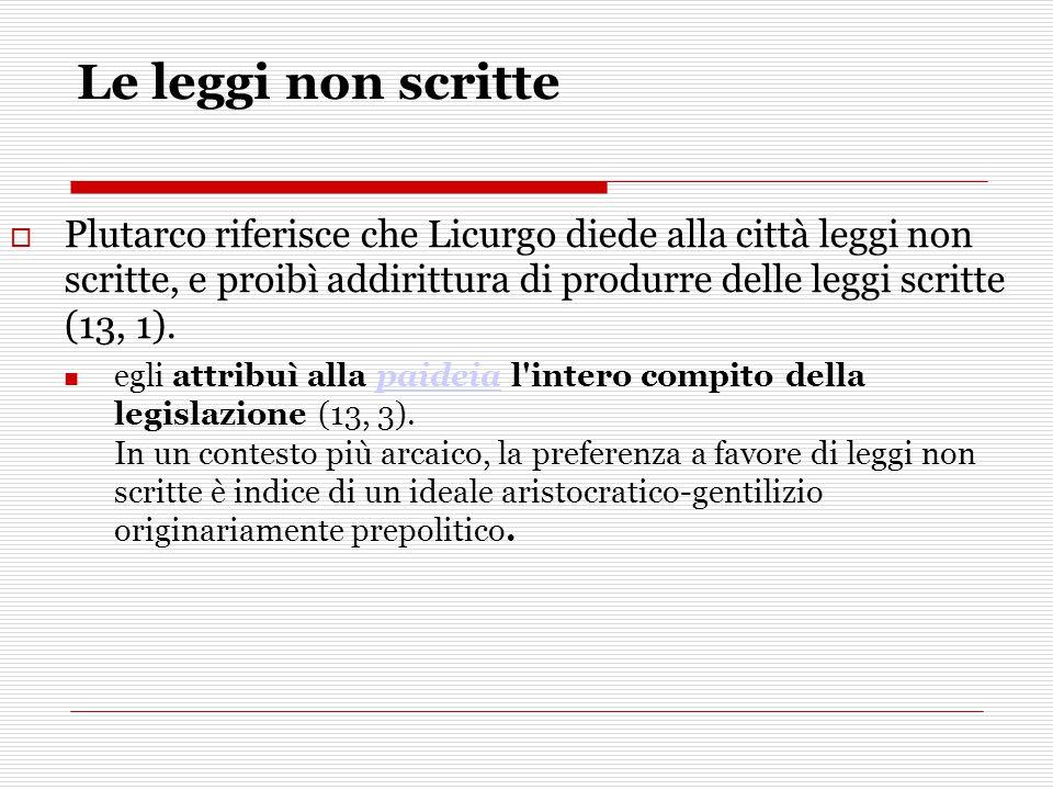 Le leggi non scritte  Plutarco riferisce che Licurgo diede alla città leggi non scritte, e proibì addirittura di produrre delle leggi scritte (13, 1)