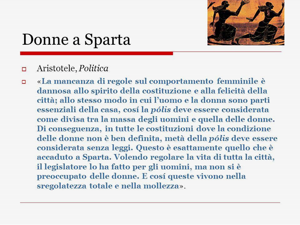 Donne a Sparta  Aristotele, Politica  «La mancanza di regole sul comportamento femminile è dannosa allo spirito della costituzione e alla felicità della città; allo stesso modo in cui l'uomo e la donna sono parti essenziali della casa, cosí la pólis deve essere considerata come divisa tra la massa degli uomini e quella delle donne.