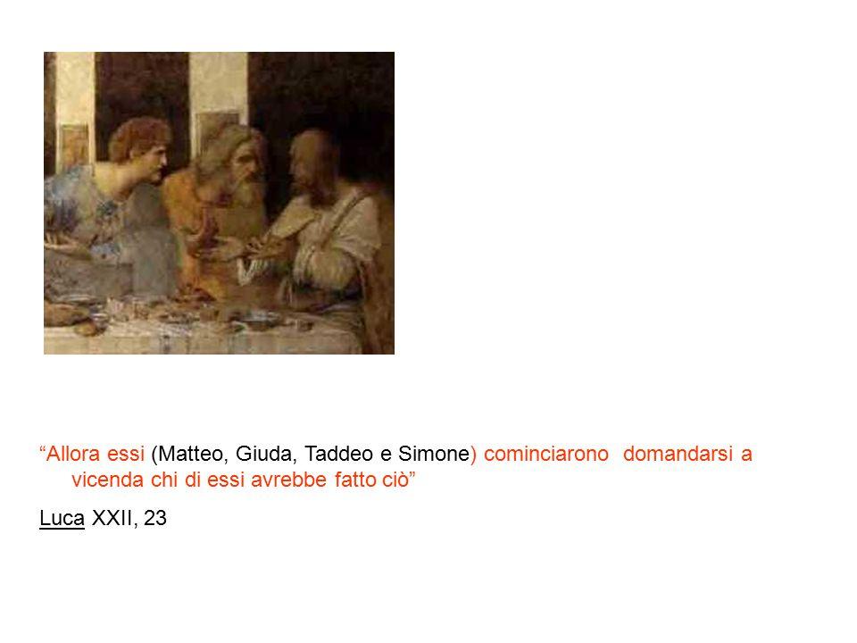 Allora essi (Matteo, Giuda, Taddeo e Simone) cominciarono domandarsi a vicenda chi di essi avrebbe fatto ciò Luca XXII, 23