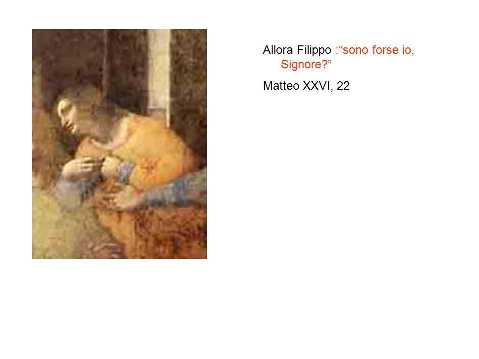 Allora Filippo : sono forse io, Signore? Matteo XXVI, 22