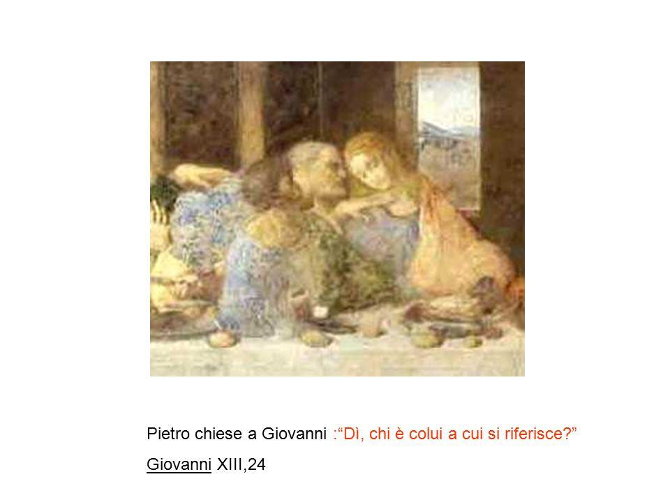 Pietro chiese a Giovanni : Dì, chi è colui a cui si riferisce? Giovanni XIII,24