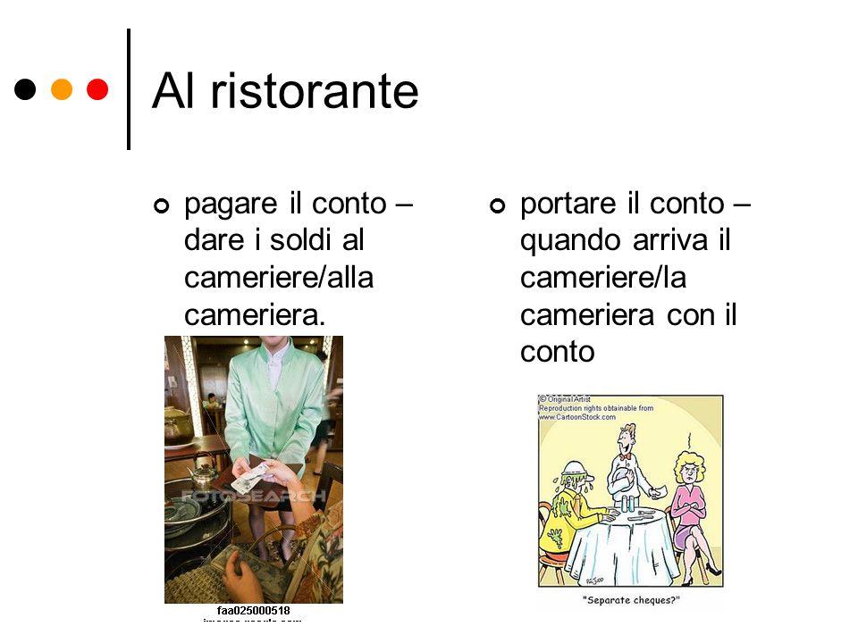 Al ristorante pagare il conto – dare i soldi al cameriere/alla cameriera. portare il conto – quando arriva il cameriere/la cameriera con il conto