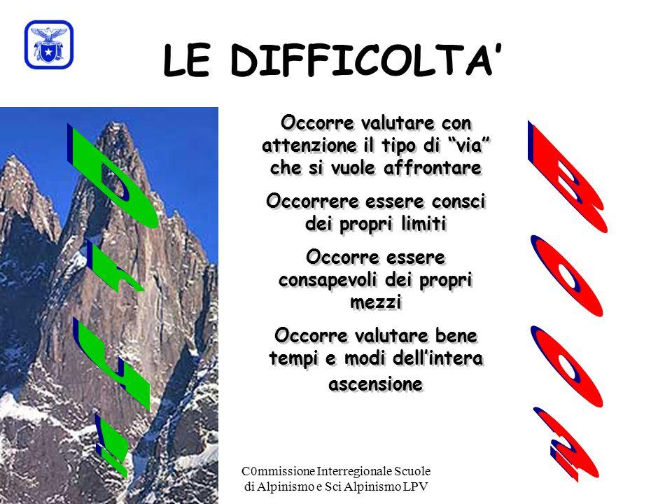 C0mmissione Interregionale Scuole di Alpinismo e Sci Alpinismo LPV LE DIFFICOLTA' Occorre valutare con attenzione il tipo di via che si vuole affrontare Occorrere essere consci dei propri limiti Occorre essere consapevoli dei propri mezzi Occorre valutare bene tempi e modi dell'intera ascensione Occorre valutare con attenzione il tipo di via che si vuole affrontare Occorrere essere consci dei propri limiti Occorre essere consapevoli dei propri mezzi Occorre valutare bene tempi e modi dell'intera ascensione