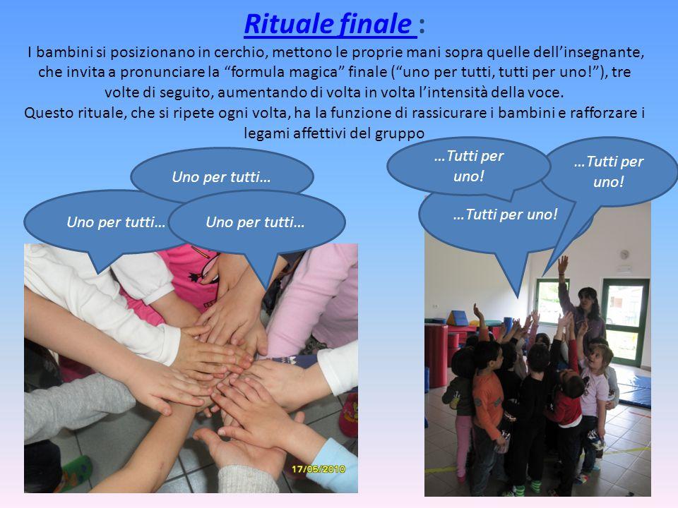 Rituale finale Rituale finale : I bambini si posizionano in cerchio, mettono le proprie mani sopra quelle dell'insegnante, che invita a pronunciare la formula magica finale ( uno per tutti, tutti per uno! ), tre volte di seguito, aumentando di volta in volta l'intensità della voce.