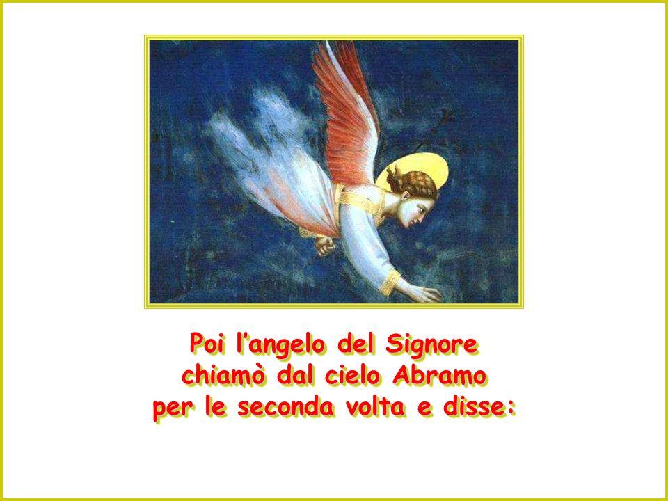 """Ma l'angelo del Signore lo chiamò dal cielo e disse: """" Abramo, non stendere la mano contro il ragazzo e non fargli alcun male ! Ora so che temi Dio""""."""