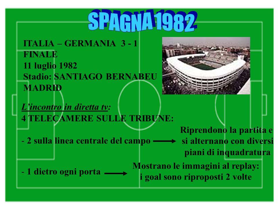 ITALIA – GERMANIA 3 - 1 FINALE 11 luglio 1982 Stadio: SANTIAGO BERNABEU MADRID L'incontro in diretta tv: 4 TELECAMERE SULLE TRIBUNE: - 2 sulla linea centrale del campo - 1 dietro ogni porta Riprendono la partita e si alternano con diversi piani di inquadratura Mostrano le immagini al replay: i goal sono riproposti 2 volte