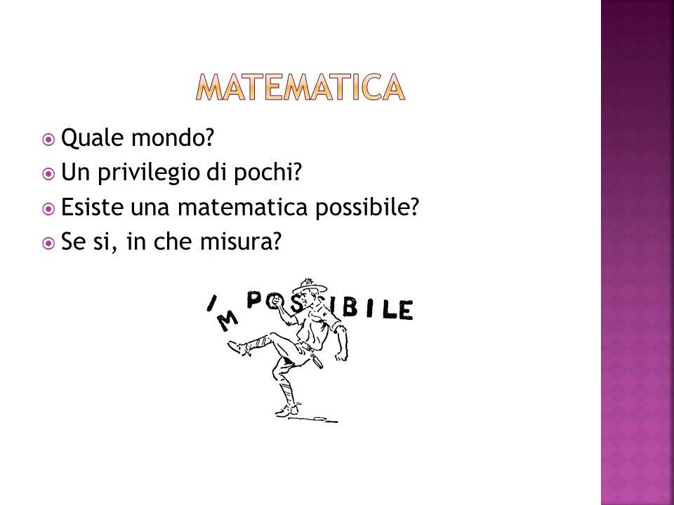  Quale mondo?  Un privilegio di pochi?  Esiste una matematica possibile?  Se si, in che misura?