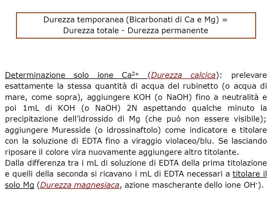 Determinazione solo ione Ca 2+ (Durezza calcica): prelevare esattamente la stessa quantità di acqua del rubinetto (o acqua di mare, come sopra), aggiungere KOH (o NaOH) fino a neutralità e poi 1mL di KOH (o NaOH) 2N aspettando qualche minuto la precipitazione dell'idrossido di Mg (che può non essere visibile); aggiungere Muresside (o idrossinaftolo) come indicatore e titolare con la soluzione di EDTA fino a viraggio violaceo/blu.