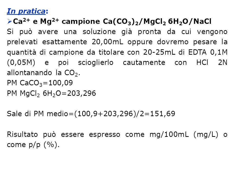 In pratica:  Ca 2+ e Mg 2+ campione Ca(CO 3 ) 2 /MgCl 2 6H 2 O/NaCl Si può avere una soluzione già pronta da cui vengono prelevati esattamente 20,00mL oppure dovremo pesare la quantità di campione da titolare con 20-25mL di EDTA 0,1M (0,05M) e poi scioglierlo cautamente con HCl 2N allontanando la CO 2.