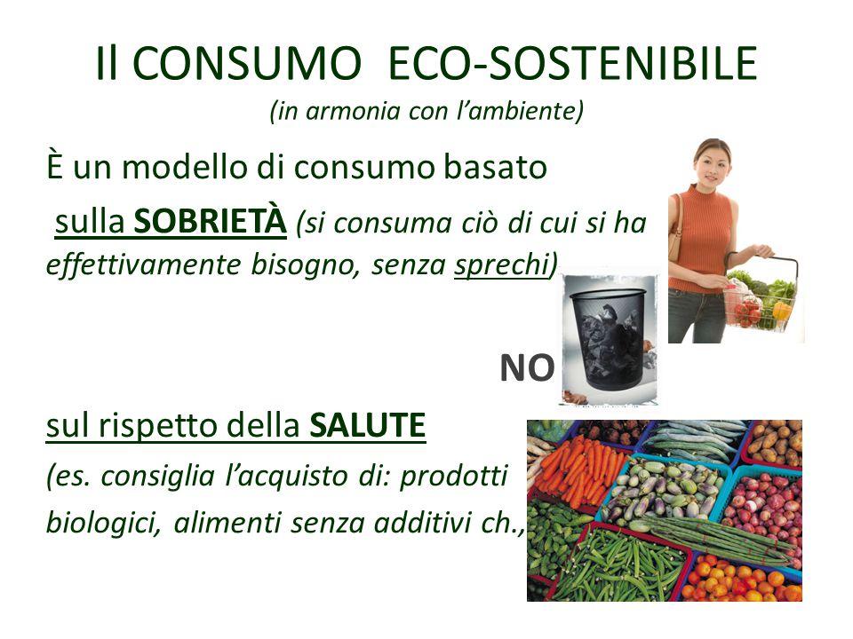 Il CONSUMO ECO-SOSTENIBILE (in armonia con l'ambiente) È un modello di consumo basato sulla SOBRIETÀ (si consuma ciò di cui si ha effettivamente bisogno, senza sprechi) NO sul rispetto della SALUTE (es.