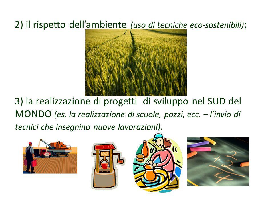 2) il rispetto dell'ambiente (uso di tecniche eco-sostenibili) ; 3) la realizzazione di progetti di sviluppo nel SUD del MONDO (es.