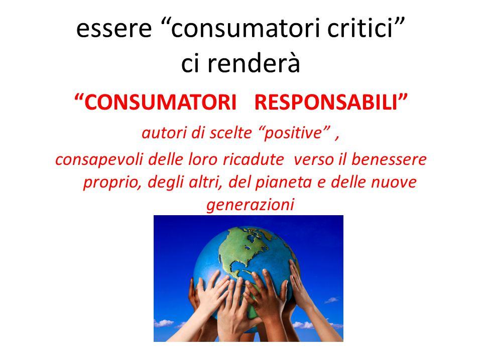 essere consumatori critici ci renderà CONSUMATORI RESPONSABILI autori di scelte positive , consapevoli delle loro ricadute verso il benessere proprio, degli altri, del pianeta e delle nuove generazioni