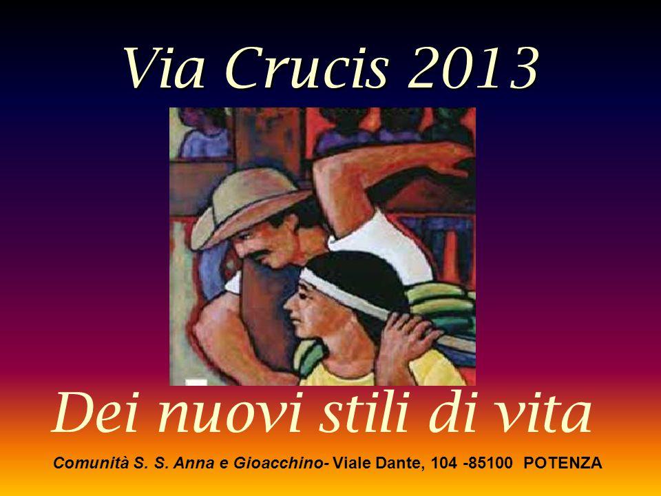 Via Crucis 2013 Dei nuovi stili di vita Comunità S. S. Anna e Gioacchino- Viale Dante, 104 -85100 POTENZA