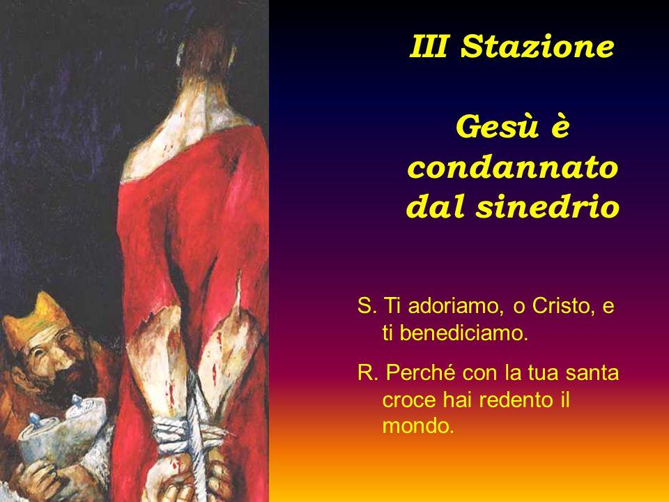 III Stazione Gesù è condannato dal sinedrio S. Ti adoriamo, o Cristo, e ti benediciamo. R. Perché con la tua santa croce hai redento il mondo.