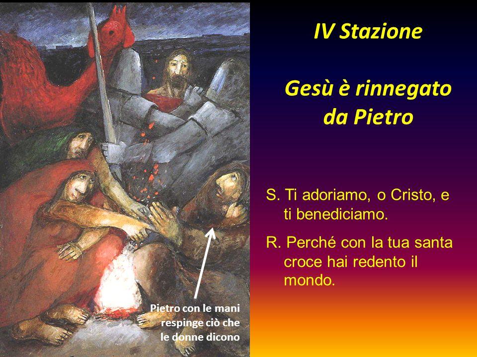 IV Stazione Gesù è rinnegato da Pietro S. Ti adoriamo, o Cristo, e ti benediciamo. R. Perché con la tua santa croce hai redento il mondo. Pietro con l
