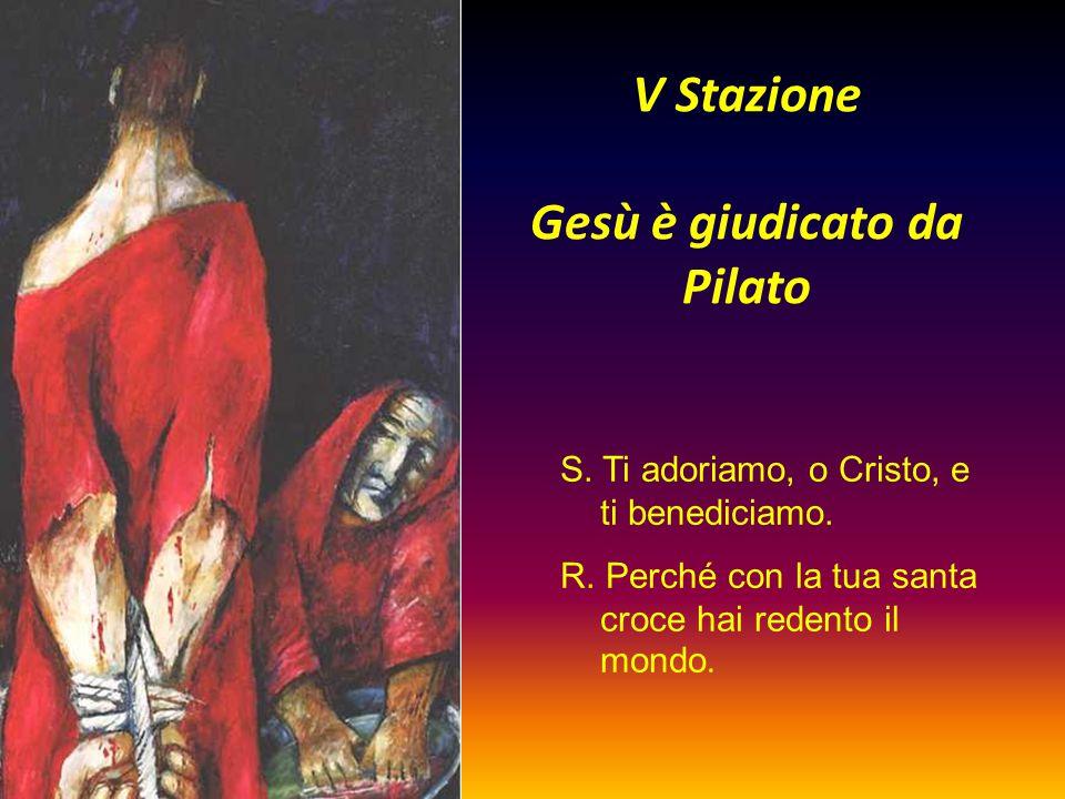 V Stazione Gesù è giudicato da Pilato S. Ti adoriamo, o Cristo, e ti benediciamo. R. Perché con la tua santa croce hai redento il mondo.