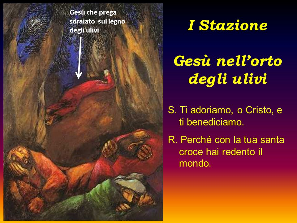 I Stazione Gesù nell'orto degli ulivi S. Ti adoriamo, o Cristo, e ti benediciamo. R. Perché con la tua santa croce hai redento il mondo. Gesù che preg