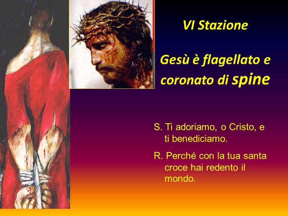 VI Stazione Gesù è flagellato e coronato di spine S. Ti adoriamo, o Cristo, e ti benediciamo. R. Perché con la tua santa croce hai redento il mondo.