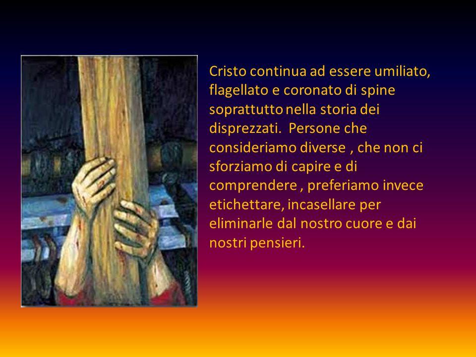 Cristo continua ad essere umiliato, flagellato e coronato di spine soprattutto nella storia dei disprezzati. Persone che consideriamo diverse, che non