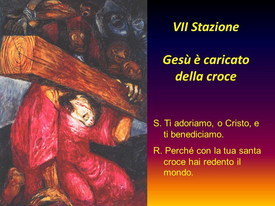 VII Stazione Gesù è caricato della croce S. Ti adoriamo, o Cristo, e ti benediciamo. R. Perché con la tua santa croce hai redento il mondo.