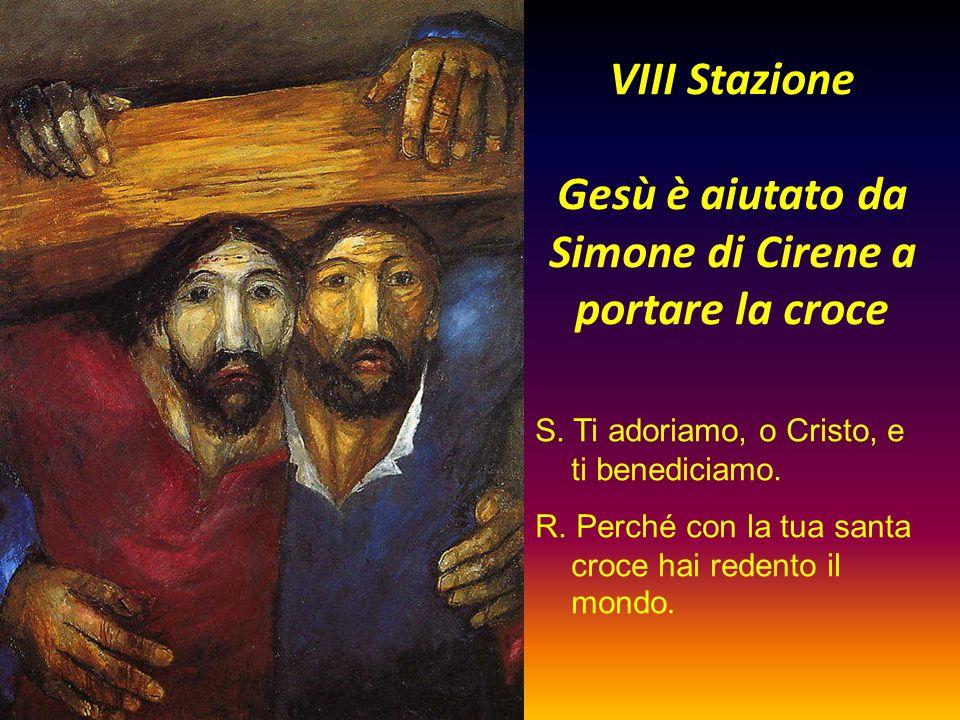 VIII Stazione Gesù è aiutato da Simone di Cirene a portare la croce S. Ti adoriamo, o Cristo, e ti benediciamo. R. Perché con la tua santa croce hai r