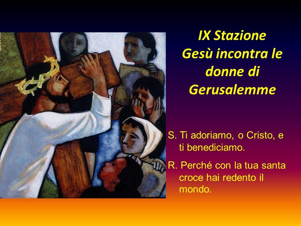 IX Stazione Gesù incontra le donne di Gerusalemme S. Ti adoriamo, o Cristo, e ti benediciamo. R. Perché con la tua santa croce hai redento il mondo.