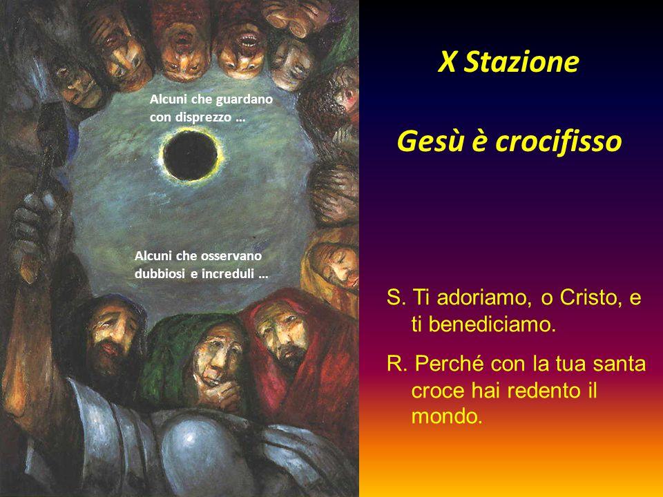 X Stazione Gesù è crocifisso Alcuni che guardano con disprezzo … Alcuni che osservano dubbiosi e increduli … S. Ti adoriamo, o Cristo, e ti benediciam