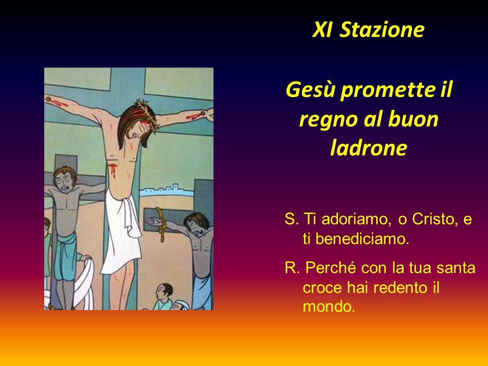 XI Stazione Gesù promette il regno al buon ladrone S. Ti adoriamo, o Cristo, e ti benediciamo. R. Perché con la tua santa croce hai redento il mondo.