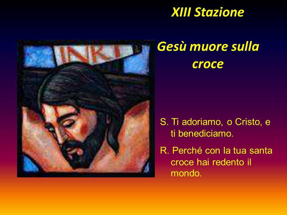 XIII Stazione Gesù muore sulla croce S. Ti adoriamo, o Cristo, e ti benediciamo. R. Perché con la tua santa croce hai redento il mondo.