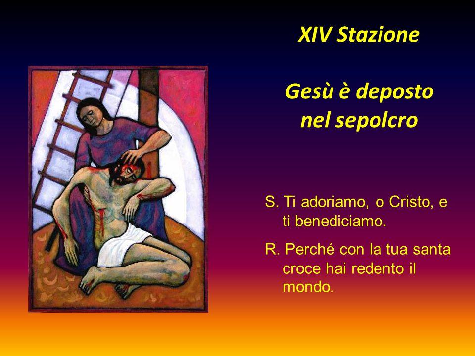 XIV Stazione Gesù è deposto nel sepolcro S. Ti adoriamo, o Cristo, e ti benediciamo. R. Perché con la tua santa croce hai redento il mondo.