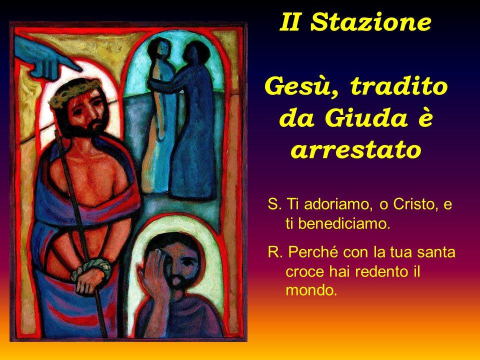II Stazione Gesù, tradito da Giuda è arrestato S. Ti adoriamo, o Cristo, e ti benediciamo. R. Perché con la tua santa croce hai redento il mondo.
