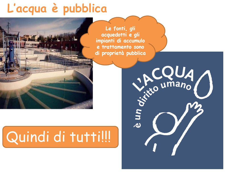L'acqua è pubblica Quindi di tutti!!! Le fonti, gli acquedotti e gli impianti di accumulo e trattamento sono di proprietà pubblica