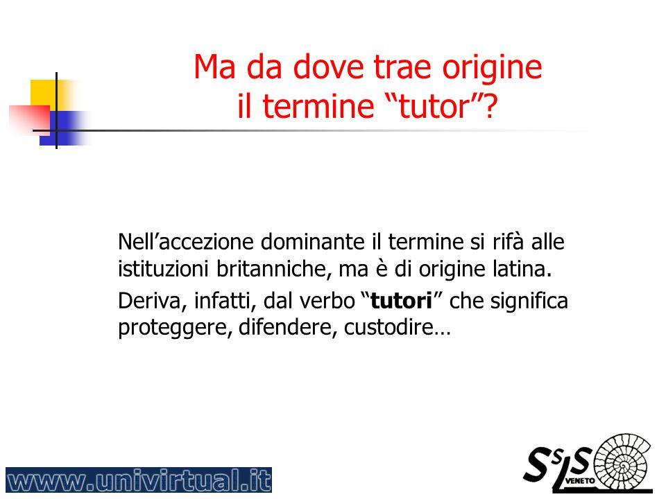 """Ma da dove trae origine il termine """"tutor""""? Nell'accezione dominante il termine si rifà alle istituzioni britanniche, ma è di origine latina. Deriva,"""