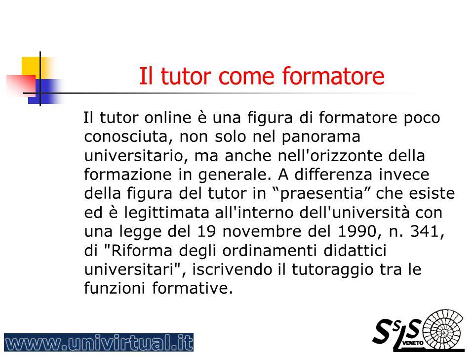 Il tutor come formatore Il tutor online è una figura di formatore poco conosciuta, non solo nel panorama universitario, ma anche nell'orizzonte della