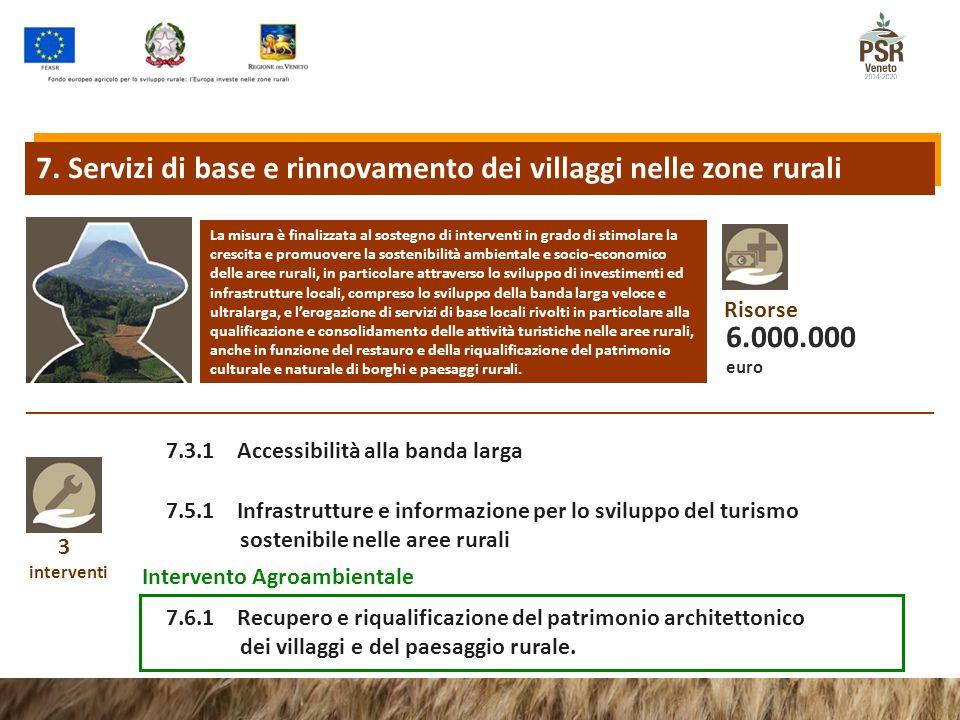 3 interventi 7.3.1 Accessibilità alla banda larga 7.5.1 Infrastrutture e informazione per lo sviluppo del turismo sostenibile nelle aree rurali La misura è finalizzata al sostegno di interventi in grado di stimolare la crescita e promuovere la sostenibilità ambientale e socio-economico delle aree rurali, in particolare attraverso lo sviluppo di investimenti ed infrastrutture locali, compreso lo sviluppo della banda larga veloce e ultralarga, e l'erogazione di servizi di base locali rivolti in particolare alla qualificazione e consolidamento delle attività turistiche nelle aree rurali, anche in funzione del restauro e della riqualificazione del patrimonio culturale e naturale di borghi e paesaggi rurali.