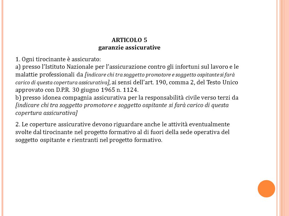 ARTICOLO 5 garanzie assicurative 1. Ogni tirocinante è assicurato: a) presso l'Istituto Nazionale per l'assicurazione contro gli infortuni sul lavoro