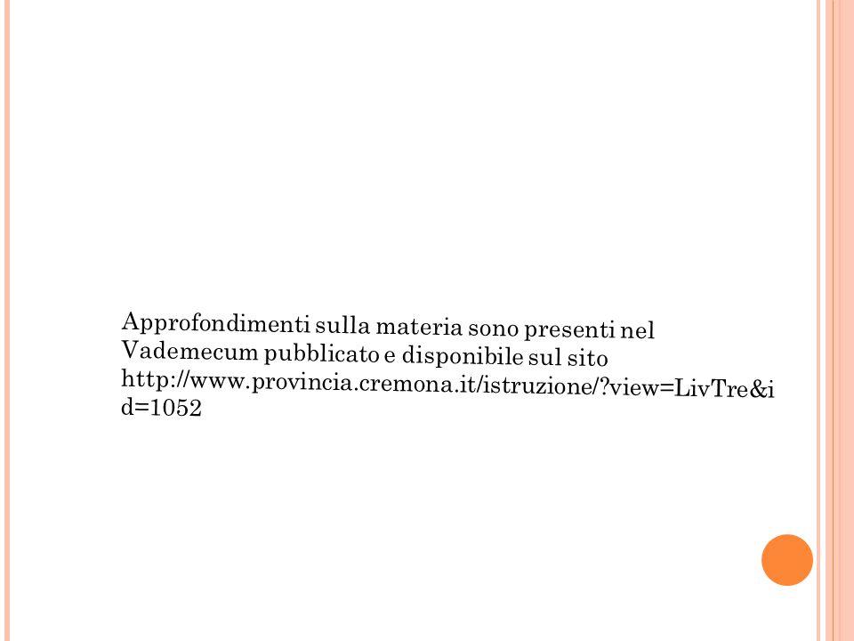 Approfondimenti sulla materia sono presenti nel Vademecum pubblicato e disponibile sul sito http://www.provincia.cremona.it/istruzione/?view=LivTre&i